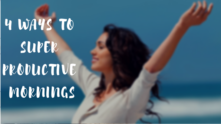 4 WAYS TO SUPER PRODUCTIVE mORNINGS